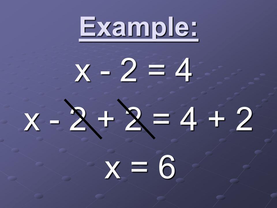 Example: x - 2 + 2 = 4 + 2 x = 6 x - 2 = 4