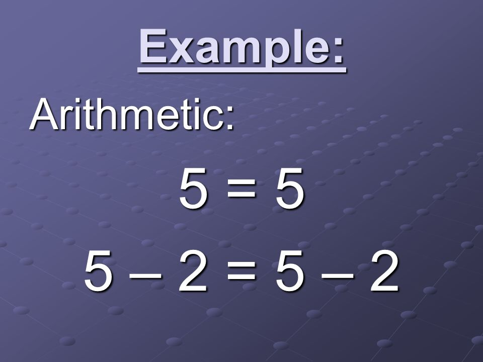 Example: Arithmetic: 5 = 5 5 – 2 = 5 – 2