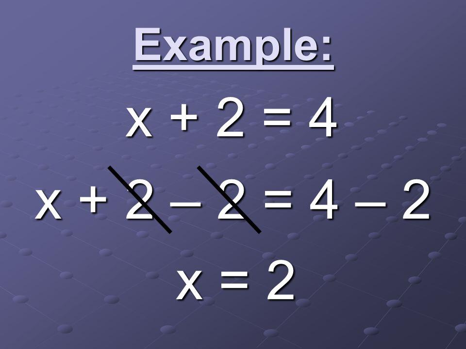 Example: x + 2 – 2 = 4 – 2 x = 2 x + 2 = 4