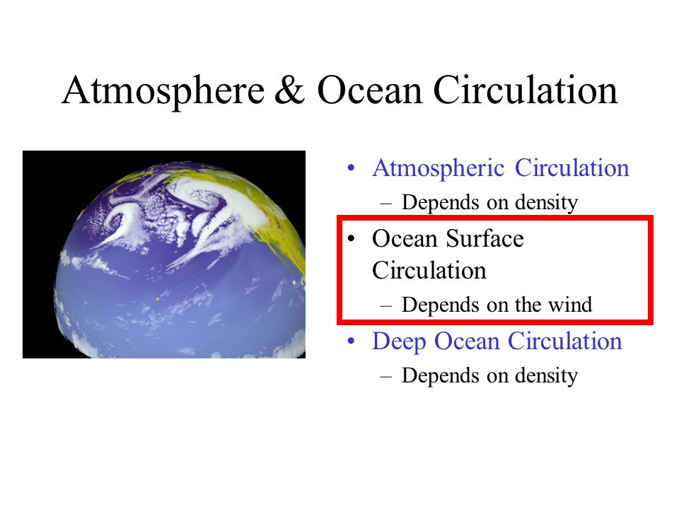Atmosphere & Ocean Circulation Atmospheric Circulation –Depends on density Ocean Surface Circulation –Depends on the wind Deep Ocean Circulation –Depends on density