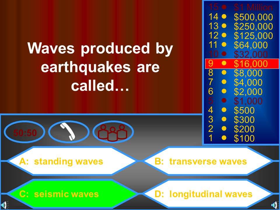 A: standing waves C: seismic waves B: transverse waves D: longitudinal waves 50:50 15 14 13 12 11 10 9 8 7 6 5 4 3 2 1 $1 Million $500,000 $250,000 $1