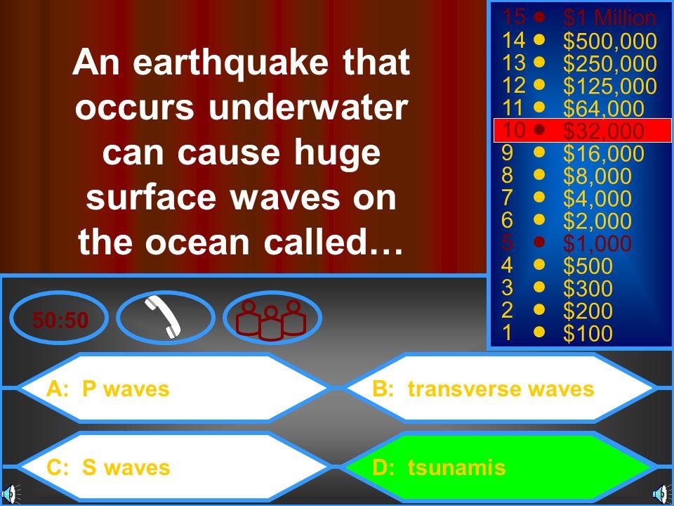 A: P waves C: S waves B: transverse waves D: tsunamis 50:50 15 14 13 12 11 10 9 8 7 6 5 4 3 2 1 $1 Million $500,000 $250,000 $125,000 $64,000 $32,000