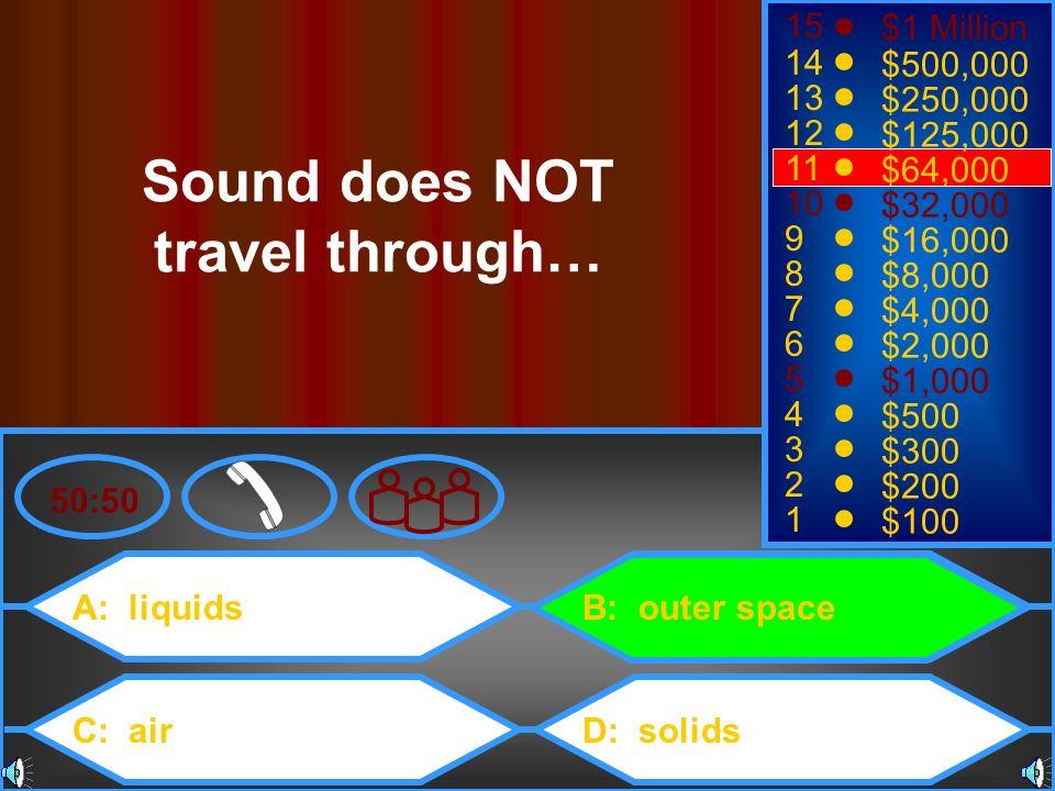 A: liquids C: air B: outer space D: solids 50:50 15 14 13 12 11 10 9 8 7 6 5 4 3 2 1 $1 Million $500,000 $250,000 $125,000 $64,000 $32,000 $16,000 $8,
