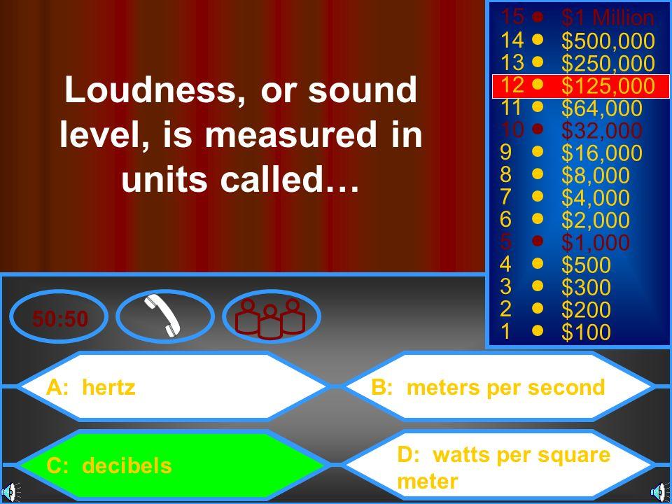 A: hertz C: decibels B: meters per second D: watts per square meter 50:50 15 14 13 12 11 10 9 8 7 6 5 4 3 2 1 $1 Million $500,000 $250,000 $125,000 $6