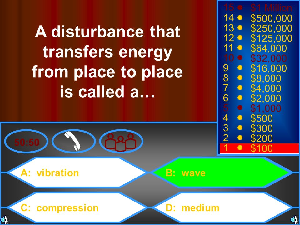 A: vibration C: compression B: wave D: medium 50:50 15 14 13 12 11 10 9 8 7 6 5 4 3 2 1 $1 Million $500,000 $250,000 $125,000 $64,000 $32,000 $16,000