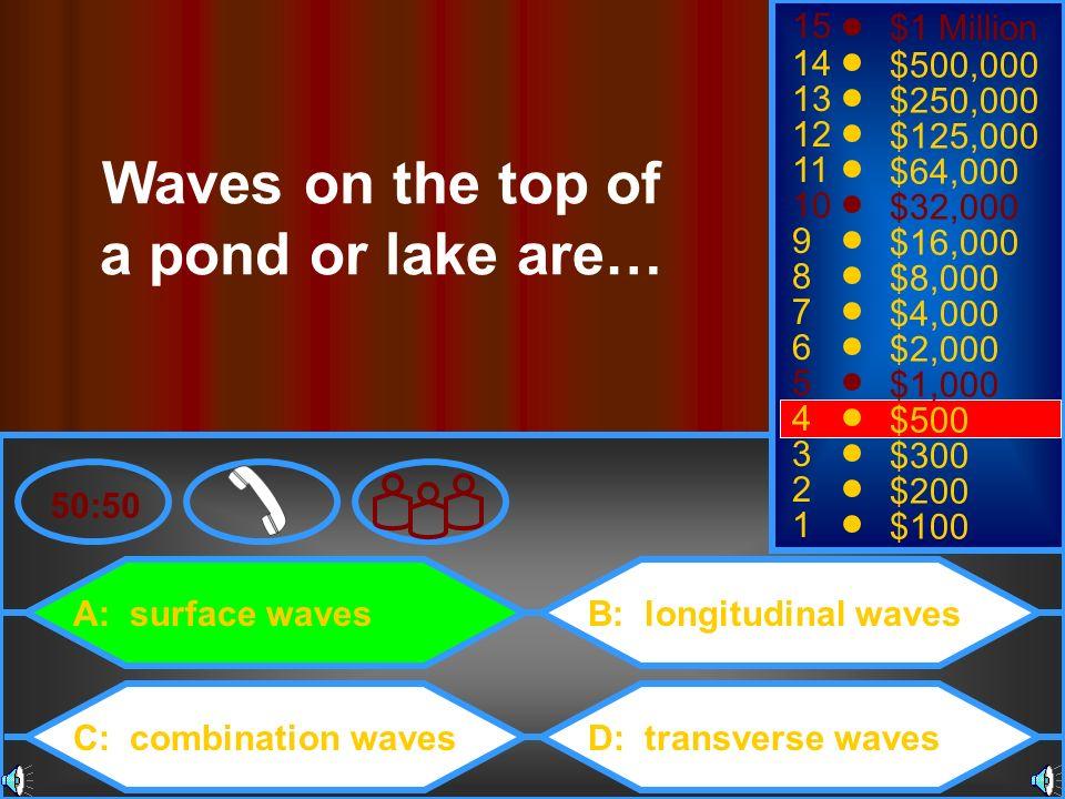 A: surface waves C: combination waves B: longitudinal waves D: transverse waves 50:50 15 14 13 12 11 10 9 8 7 6 5 4 3 2 1 $1 Million $500,000 $250,000