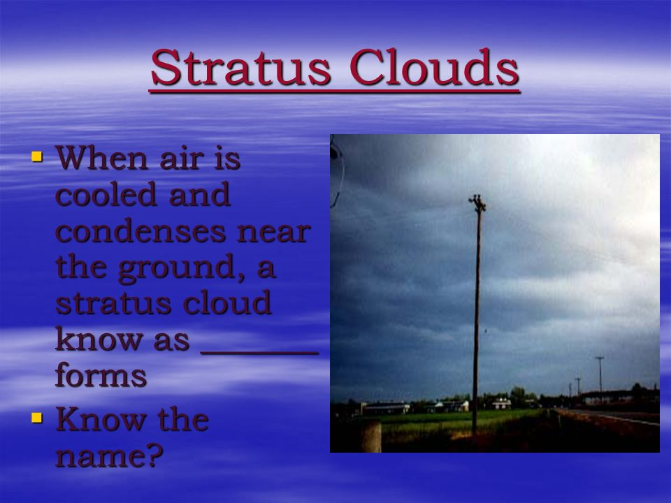 Stratus Clouds Stratus clouds form a smooth, even sheet Stratus clouds form a smooth, even sheet They usually form at low altitudes They usually form