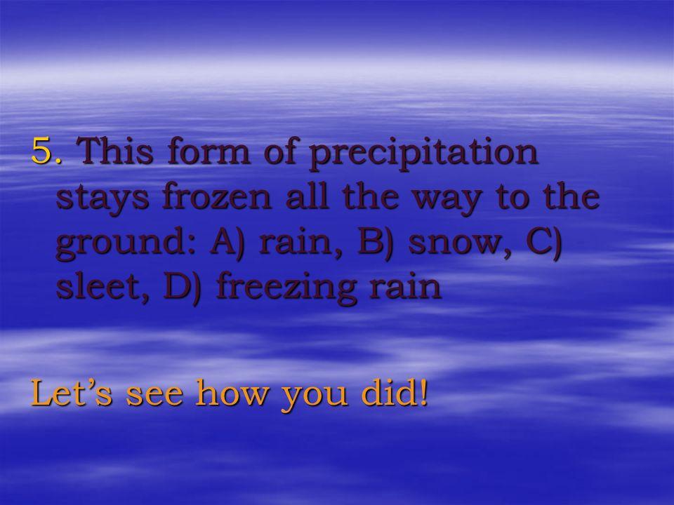 3. Mid elevation clouds between 2000 and 6000m: A) nimbus, B) alto, C) cirro, D) strato 4. This form of precipitation is supercooled: A) rain, B) snow