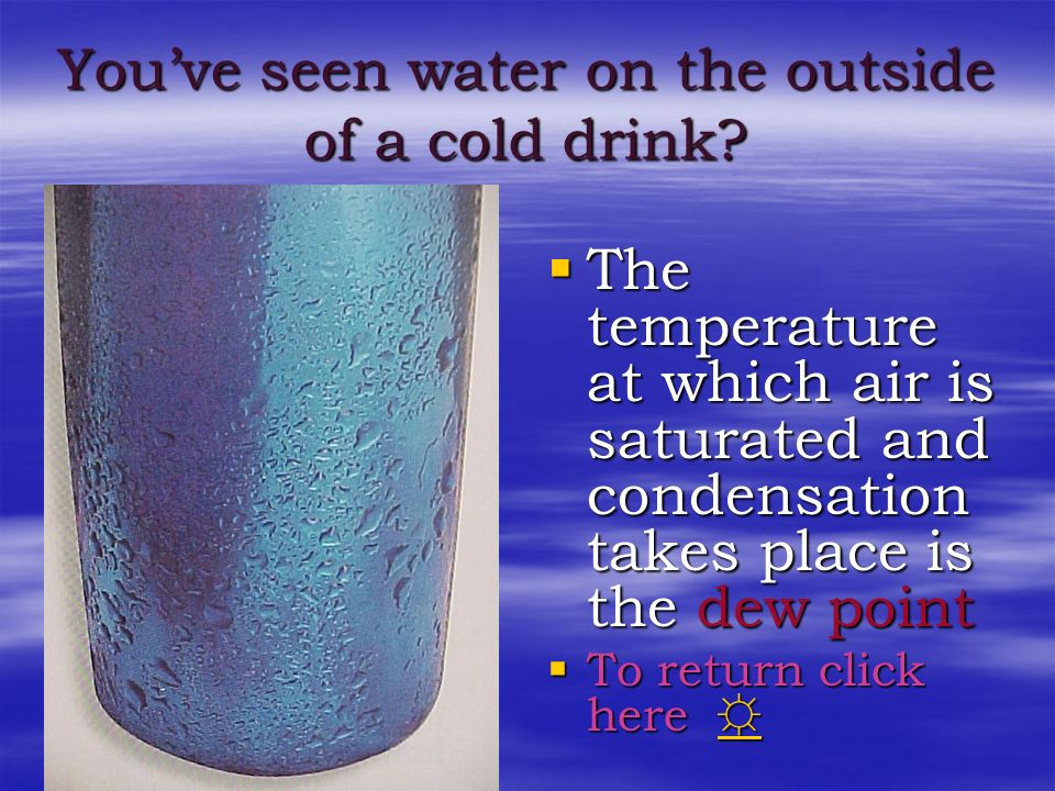 Youve seen water on the outside of a cold drink? The cold air around the glass causes a lower temperature at which the air is saturated The cold air a