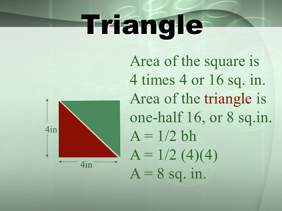 Triangle 4in Area of the square is 4 times 4 or 16 sq. in. Area of the triangle is one-half 16, or 8 sq.in. A = 1/2 bh A = 1/2 (4)(4) A = 8 sq. in.