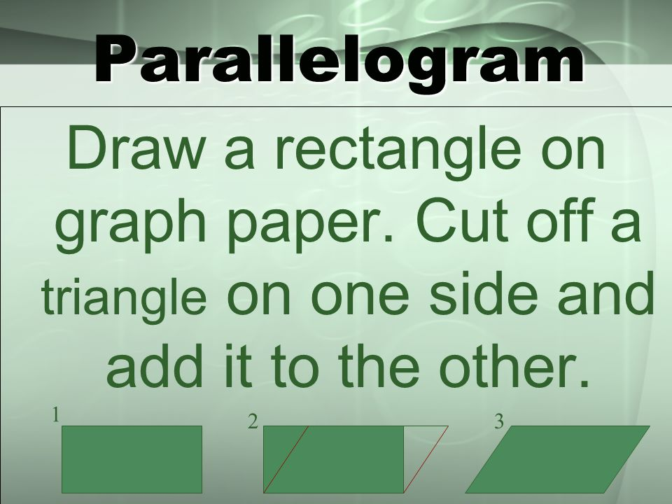 Parallelogram Draw a rectangle on graph paper. Cut off a triangle on one side and add it to the other. 1 23