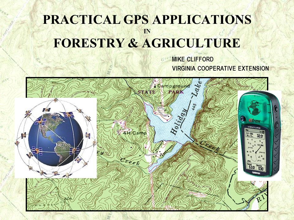 PRACTICAL GPS APPLICATIONS IN FORESTRY & AGRICULTURE MIKE CLIFFORD VIRGINIA COOPERATIVE EXTENSION
