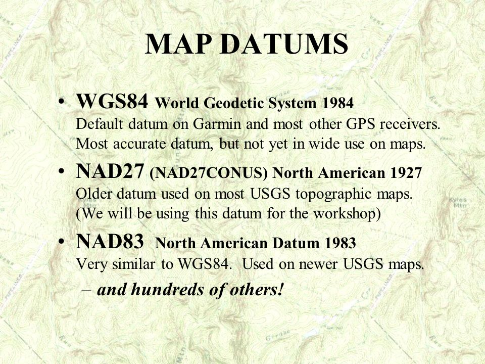 MAP DATUMS WGS84 World Geodetic System 1984 Default datum on Garmin and most other GPS receivers. Most accurate datum, but not yet in wide use on maps