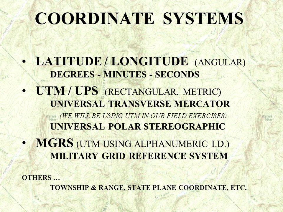 COORDINATE SYSTEMS LATITUDE / LONGITUDE (ANGULAR) DEGREES - MINUTES - SECONDS UTM / UPS (RECTANGULAR, METRIC) UNIVERSAL TRANSVERSE MERCATOR (WE WILL B