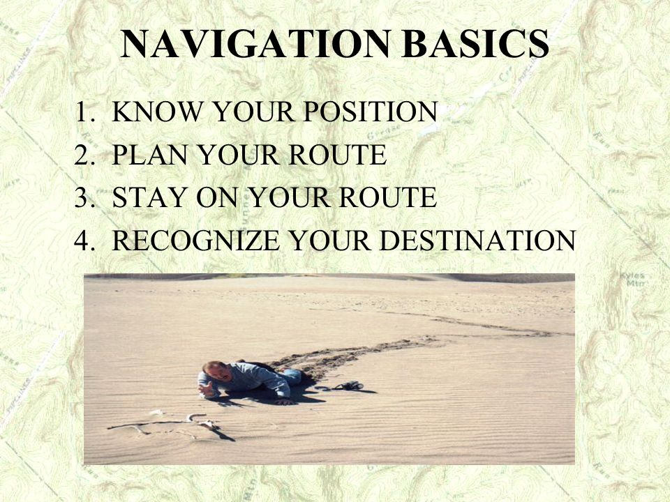 NAVIGATION BASICS 1. KNOW YOUR POSITION 2. PLAN YOUR ROUTE 3. STAY ON YOUR ROUTE 4. RECOGNIZE YOUR DESTINATION