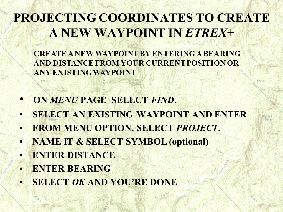 PROJECTING COORDINATES TO CREATE A NEW WAYPOINT IN ETREX+ ON MENU PAGE SELECT FIND. SELECT AN EXISTING WAYPOINT AND ENTER FROM MENU OPTION, SELECT PRO