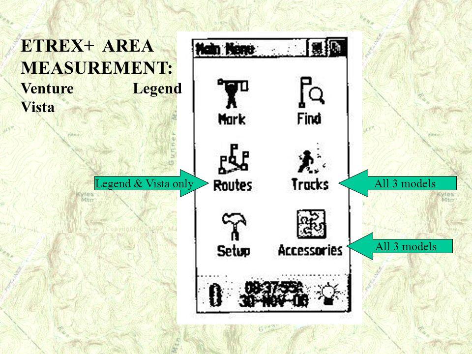 All 3 models Legend & Vista only ETREX+ AREA MEASUREMENT: Venture Legend Vista
