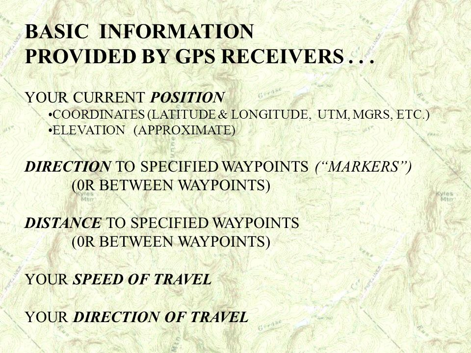 BASIC INFORMATION PROVIDED BY GPS RECEIVERS... YOUR CURRENT POSITION COORDINATES (LATITUDE & LONGITUDE, UTM, MGRS, ETC.) ELEVATION (APPROXIMATE) DIREC