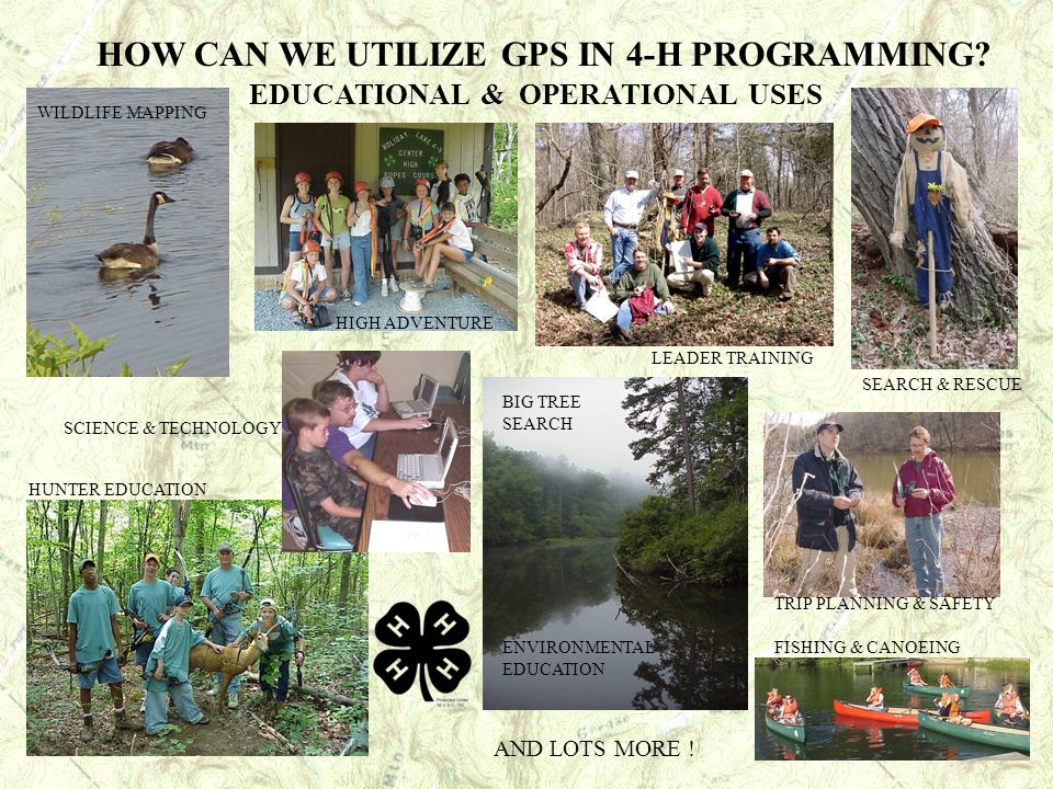 HOW CAN WE UTILIZE GPS IN 4-H PROGRAMMING? EDUCATIONAL & OPERATIONAL USES HUNTER EDUCATION WILDLIFE MAPPING HIGH ADVENTURE TRIP PLANNING & SAFETY SEAR