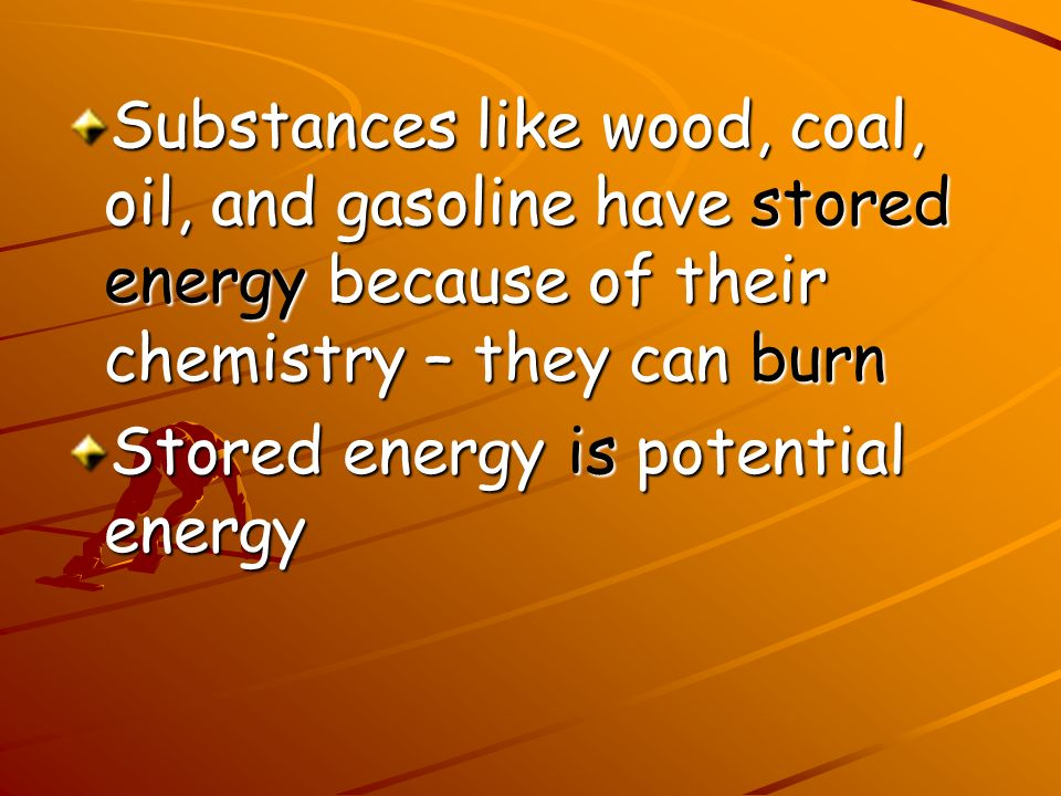 Substances like wood, coal, oil, and gasoline have stored energy because of their chemistry – they can burn Stored energy is potential energy