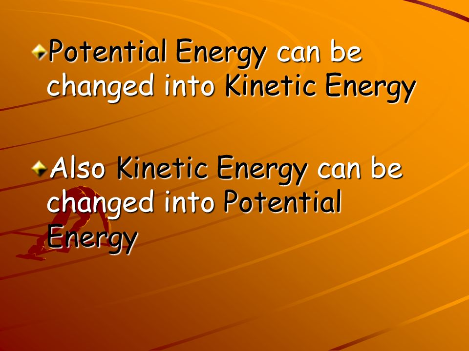 Potential Energy can be changed into Kinetic Energy Also Kinetic Energy can be changed into Potential Energy