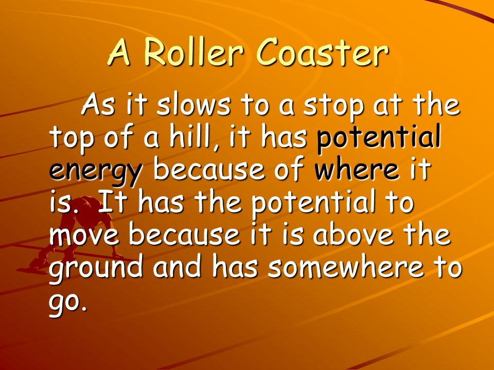 A Roller Coaster As it slows to a stop at the top of a hill, it has potential energy because of where it is. It has the potential to move because it i