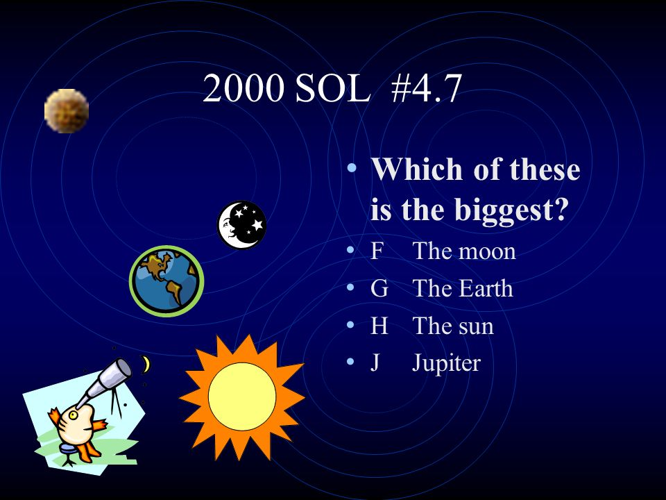 2000 SOL #4.7 Which of these is the biggest? FThe moon GThe Earth HThe sun JJupiter