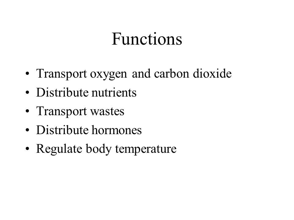 Functions Transport oxygen and carbon dioxide Distribute nutrients Transport wastes Distribute hormones Regulate body temperature