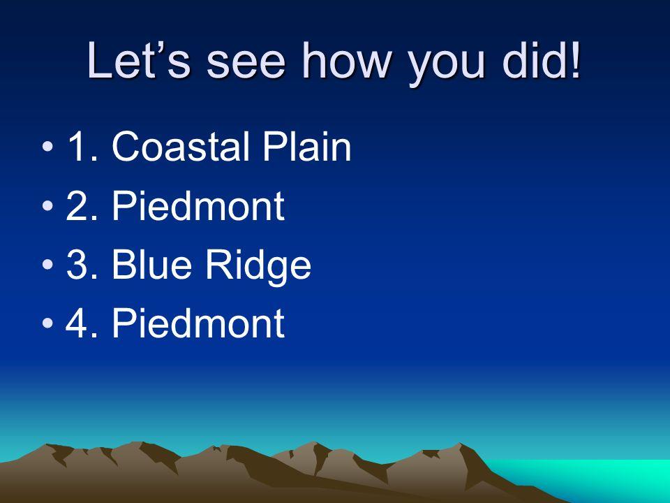 Lets see how you did! 1. Coastal Plain 2. Piedmont 3. Blue Ridge 4. Piedmont