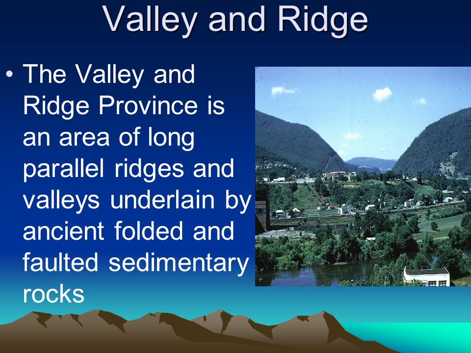 Valley and Ridge The Valley and Ridge Province is an area of long parallel ridges and valleys underlain by ancient folded and faulted sedimentary rock