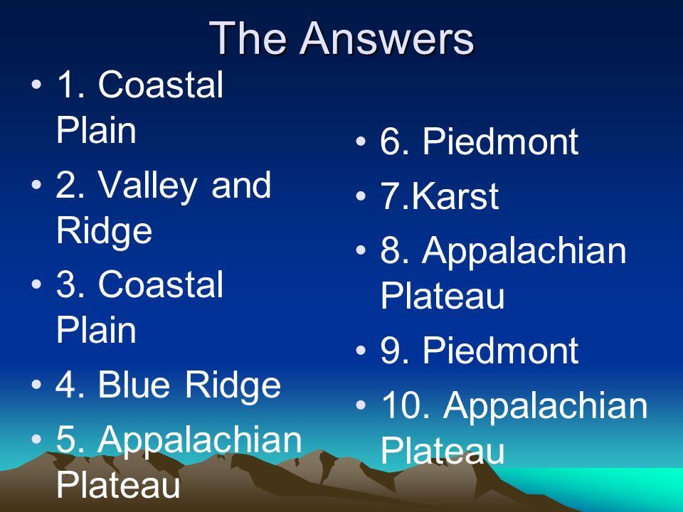 The Answers 1. Coastal Plain 2. Valley and Ridge 3. Coastal Plain 4. Blue Ridge 5. Appalachian Plateau 6. Piedmont 7.Karst 8. Appalachian Plateau 9. P
