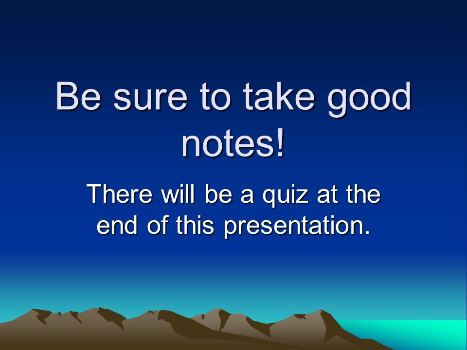 Be sure to take good notes! There will be a quiz at the end of this presentation.