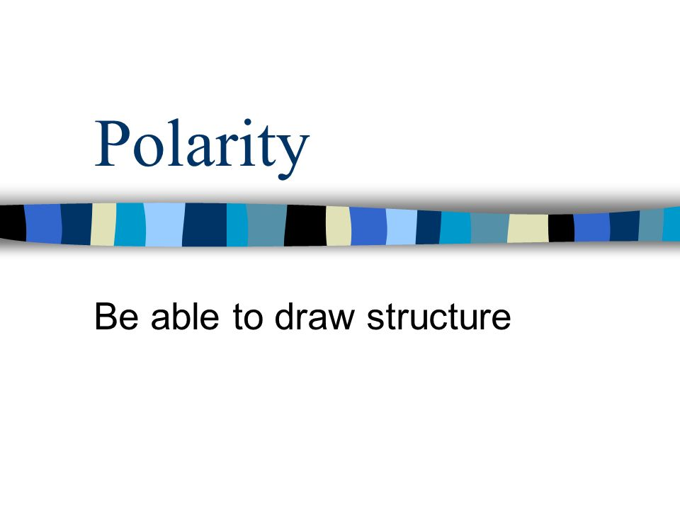 Polarity Be able to draw structure
