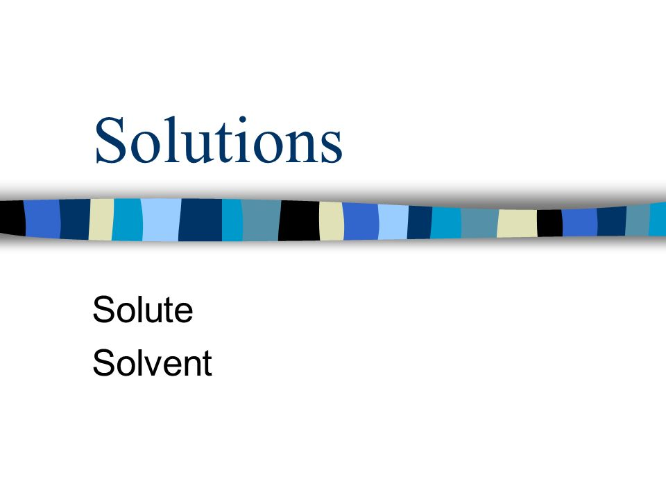 Solutions Solute Solvent