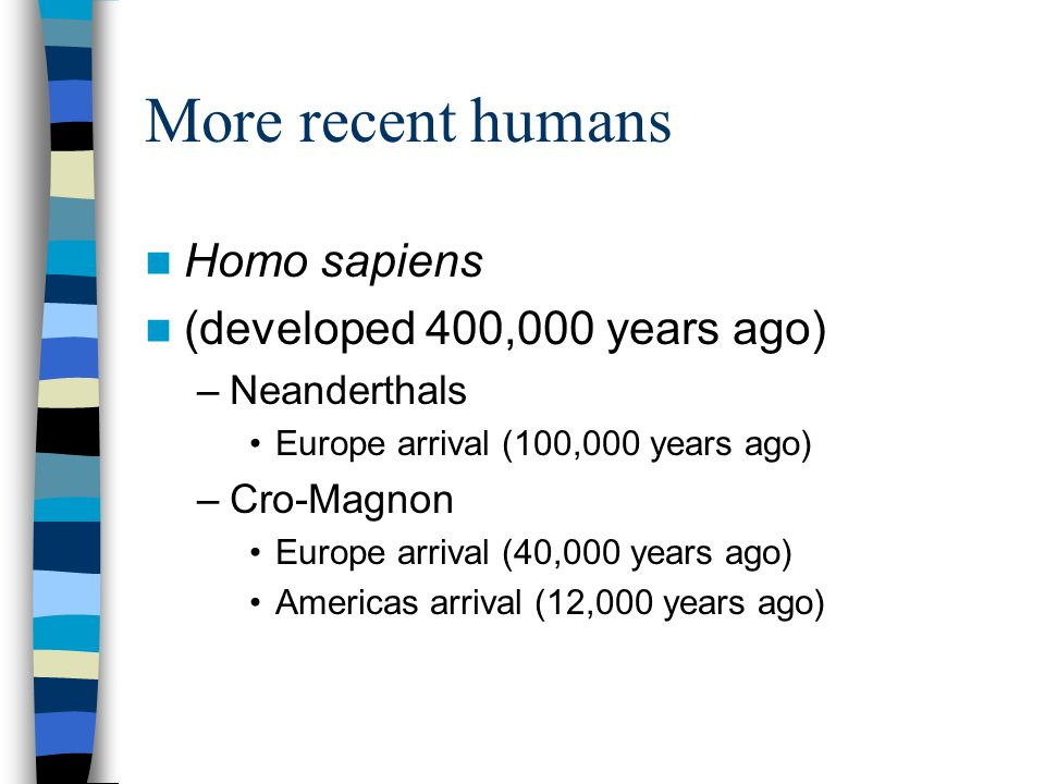 More recent humans Homo sapiens (developed 400,000 years ago) –Neanderthals Europe arrival (100,000 years ago) –Cro-Magnon Europe arrival (40,000 years ago) Americas arrival (12,000 years ago)