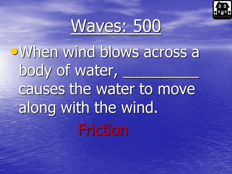 Waves: 400 3 things waves are caused by? 3 things waves are caused by? 1. Moon and Sun 1. Moon and Sun 2. Wind 2. Wind 3. Seismic Activity 3. Seismic