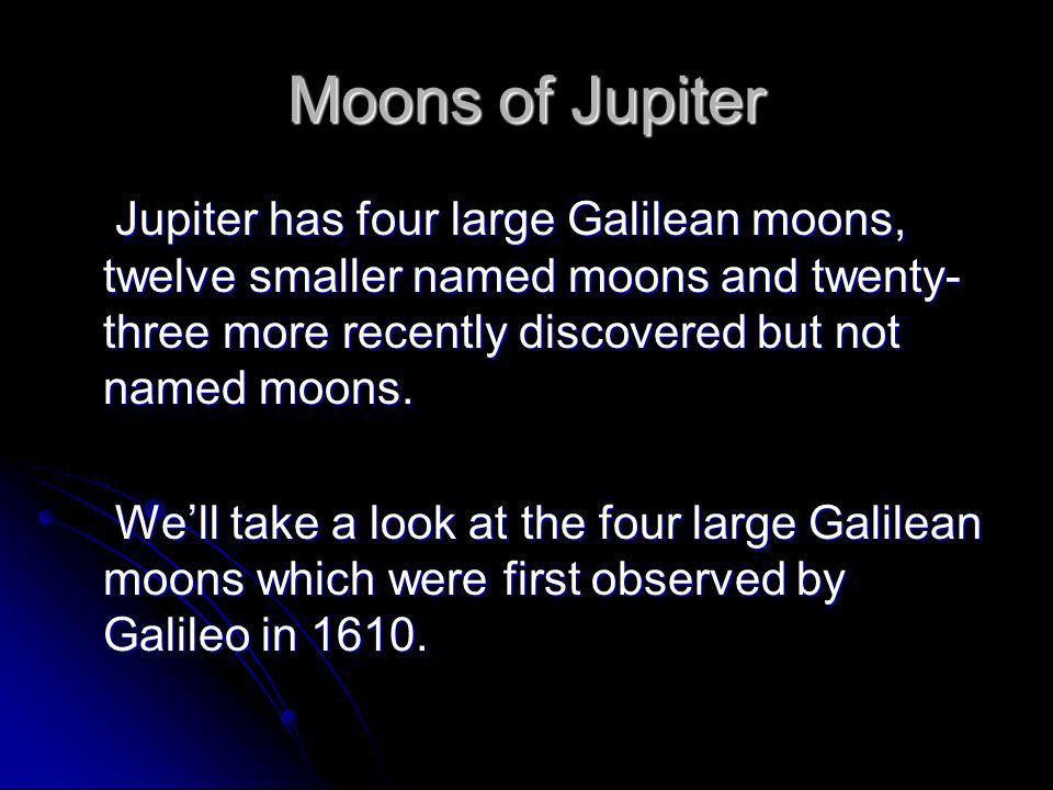Moons of Jupiter Jupiter has four large Galilean moons, twelve smaller named moons and twenty- three more recently discovered but not named moons. Wel