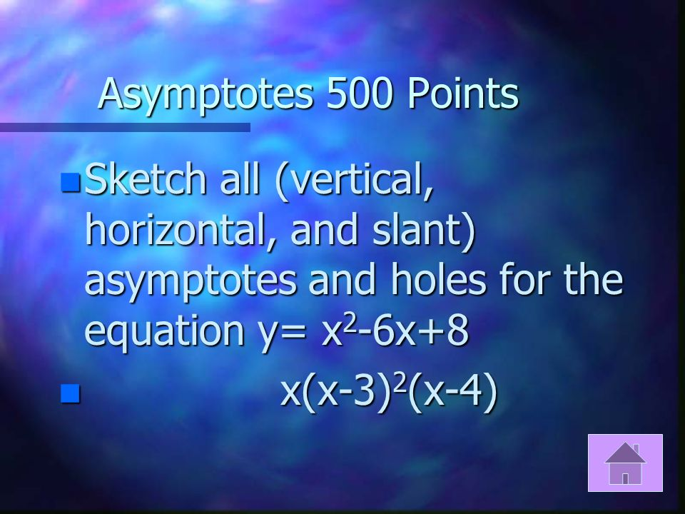 Asymptotes 400 Points n If a graph has asymptotes at x=-5 and x=1 with a hole at x=-1 write an equation that satisfies that