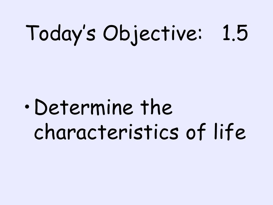 Todays Objective: 1.5 Determine the characteristics of life