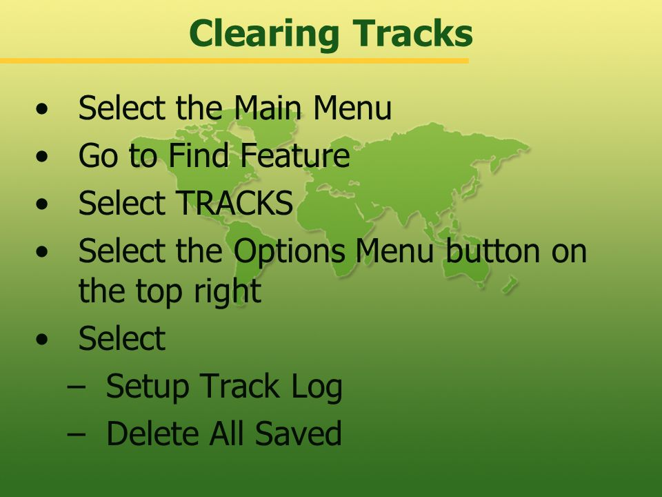 Clearing Waypoints To Delete a Waypoint 1.Go to Find Feature 2.Select Waypoints 3.Select Nearest 4.Select the Options Menu button on the top right 5.S