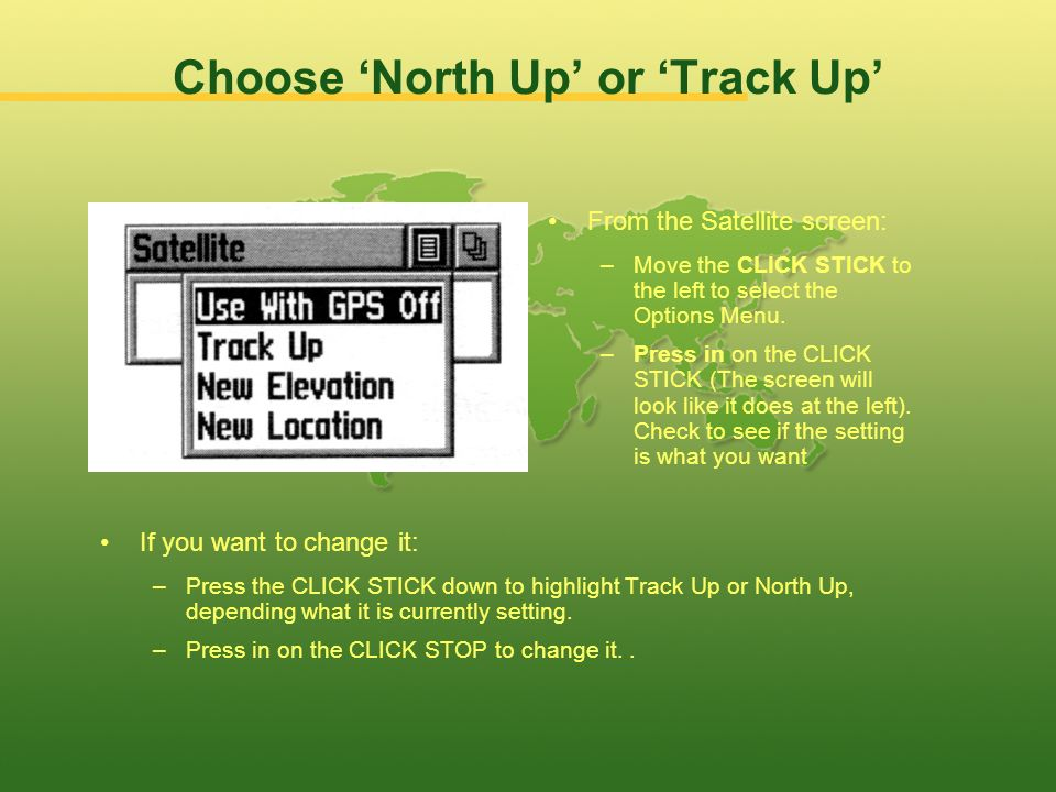 Choose North Up or Track Up If you want to change it: –Press the CLICK STICK down to highlight Track Up or North Up, depending what it is currently setting.