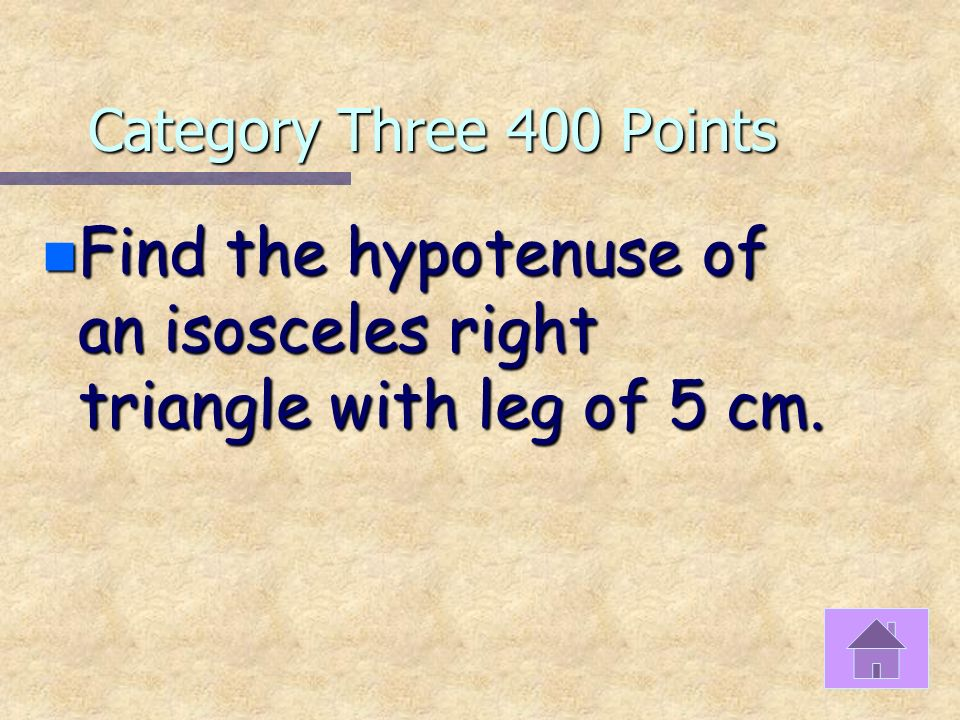Category Three 300 Points n If a triangle has sides 15, 20, and 25, what type of triangle is it using the pythagorean theorem?