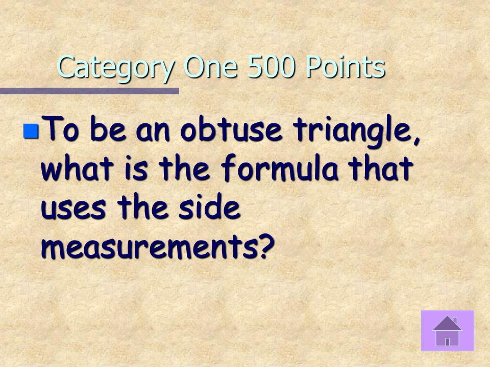 Category One 400 Points n If measures of the sides of a triangle are 12, 36, and 38 what two types of triangles does it fall into?