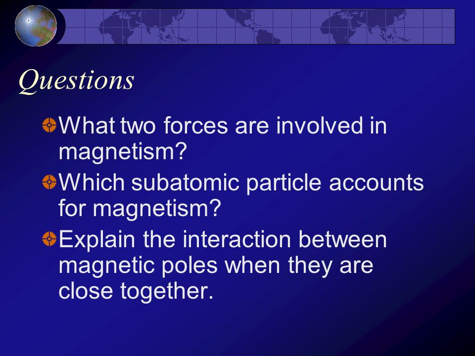 Magnetic poles and fields Magnets always have two poles If a magnet is cut it will still have two poles Like magnetic poles repel Unlike magnetic pole