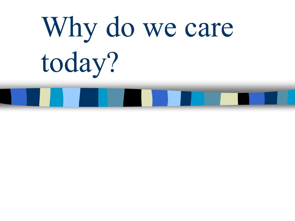 Why do we care today?