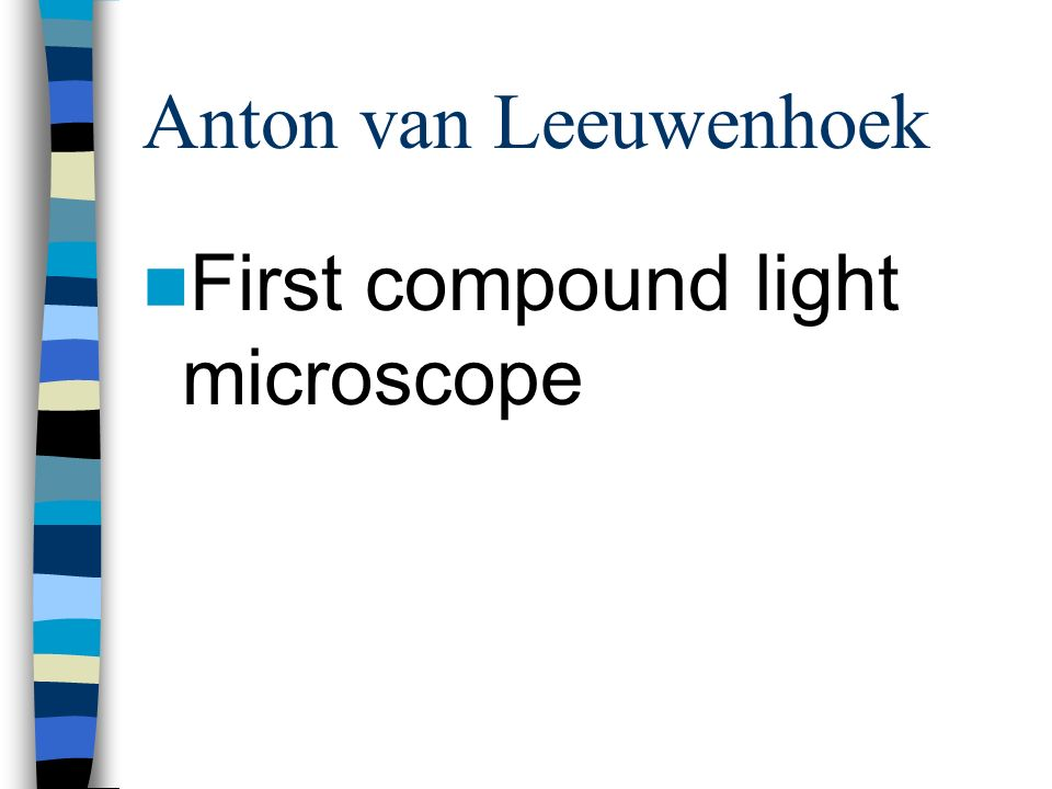 Anton van Leeuwenhoek First compound light microscope