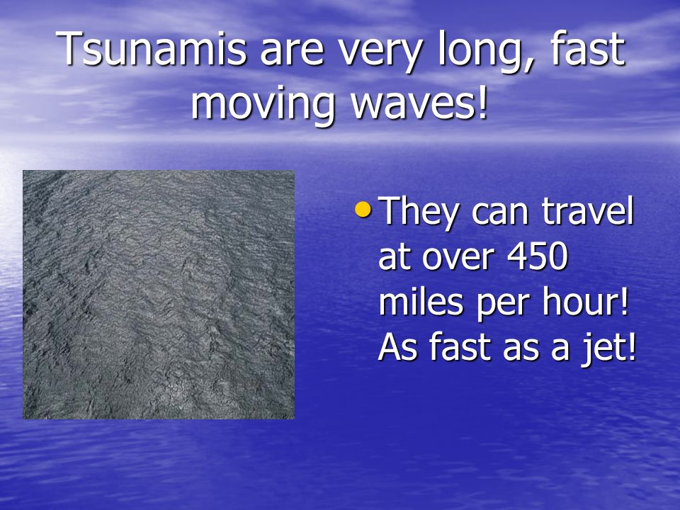 Tsunamis are very long, fast moving waves! They can have wavelengths of 150 miles.
