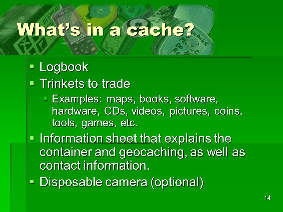 14 Whats in a cache? Logbook Logbook Trinkets to trade Trinkets to trade Examples: maps, books, software, hardware, CDs, videos, pictures, coins, tool