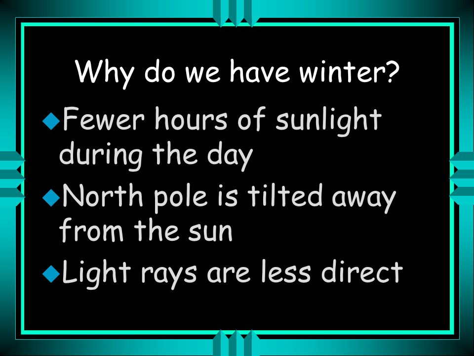 Winter Solstice u December 21 or 22 u North Pole in darkness for 24 hours u South Pole has continual daylight u Sun is at its lowest point