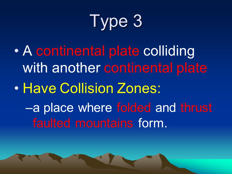 Type 3 A continental plate colliding with another continental plate Have Collision Zones: –a place where folded and thrust faulted mountains form.